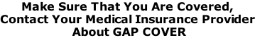 Make Sure That You Are Covered, Contact Your Medical Insurance Provider  About GAP COVER